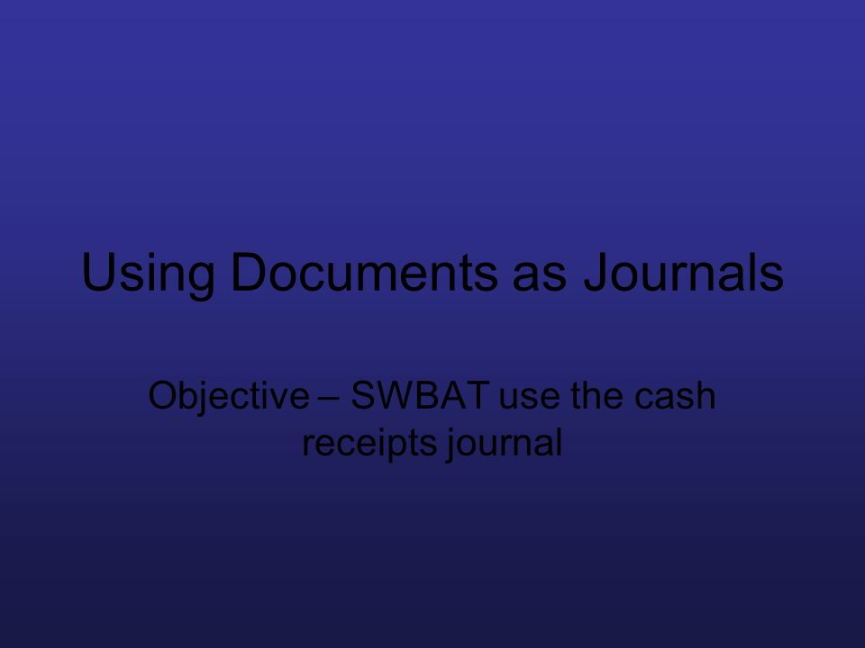 Using Documents as Journals Objective – SWBAT use the cash receipts journal