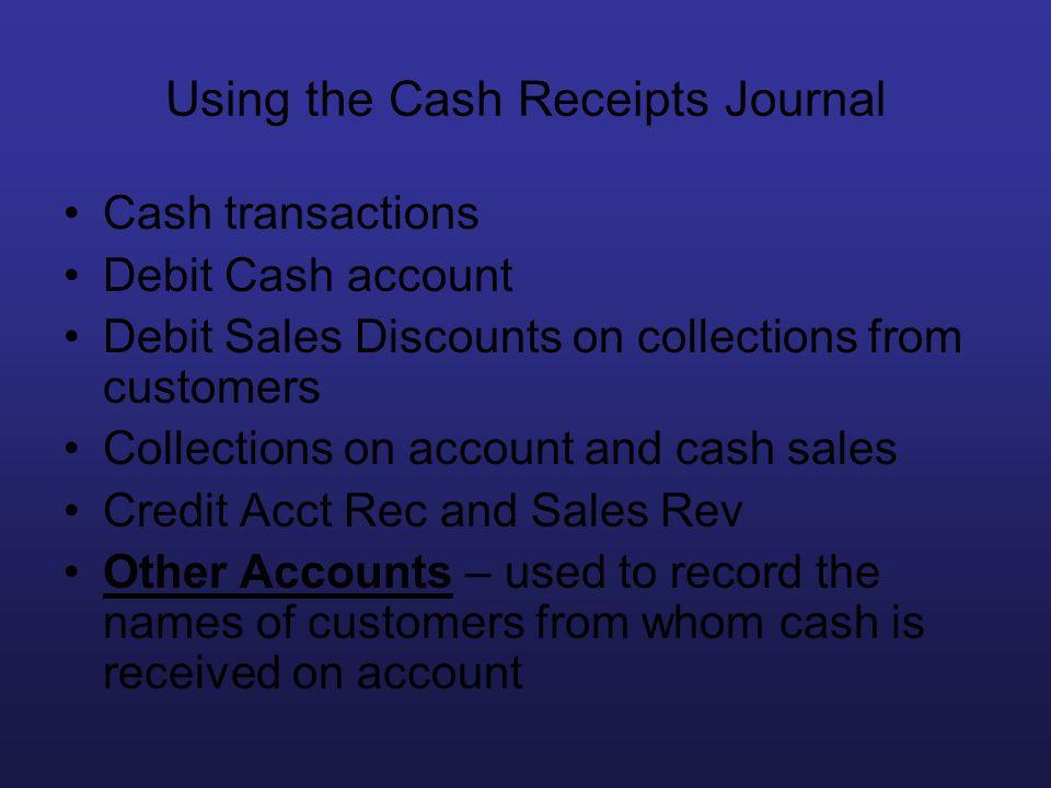 Using the Cash Receipts Journal Cash transactions Debit Cash account Debit Sales Discounts on collections from customers Collections on account and ca