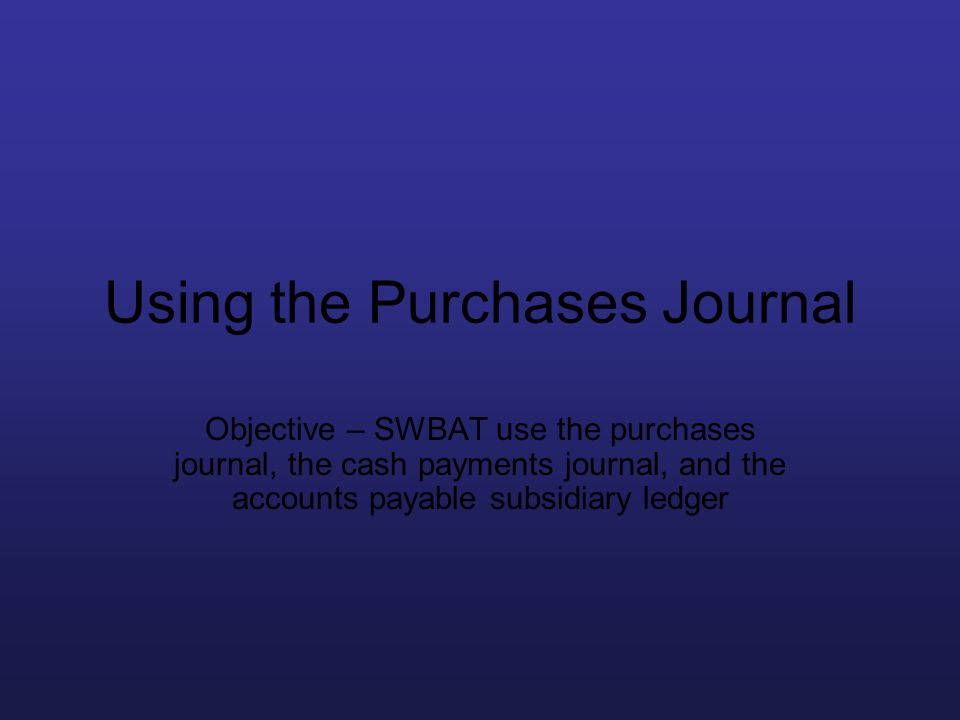 Using the Purchases Journal Objective – SWBAT use the purchases journal, the cash payments journal, and the accounts payable subsidiary ledger