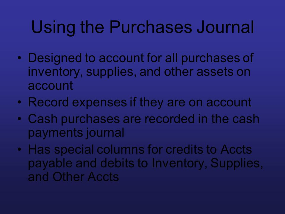 Using the Purchases Journal Designed to account for all purchases of inventory, supplies, and other assets on account Record expenses if they are on a