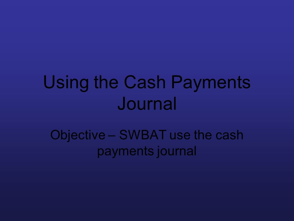 Using the Cash Payments Journal Objective – SWBAT use the cash payments journal