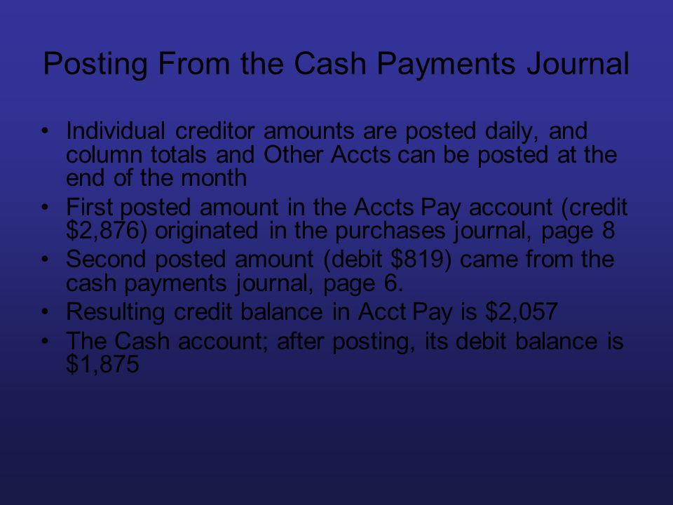 Posting From the Cash Payments Journal Individual creditor amounts are posted daily, and column totals and Other Accts can be posted at the end of the