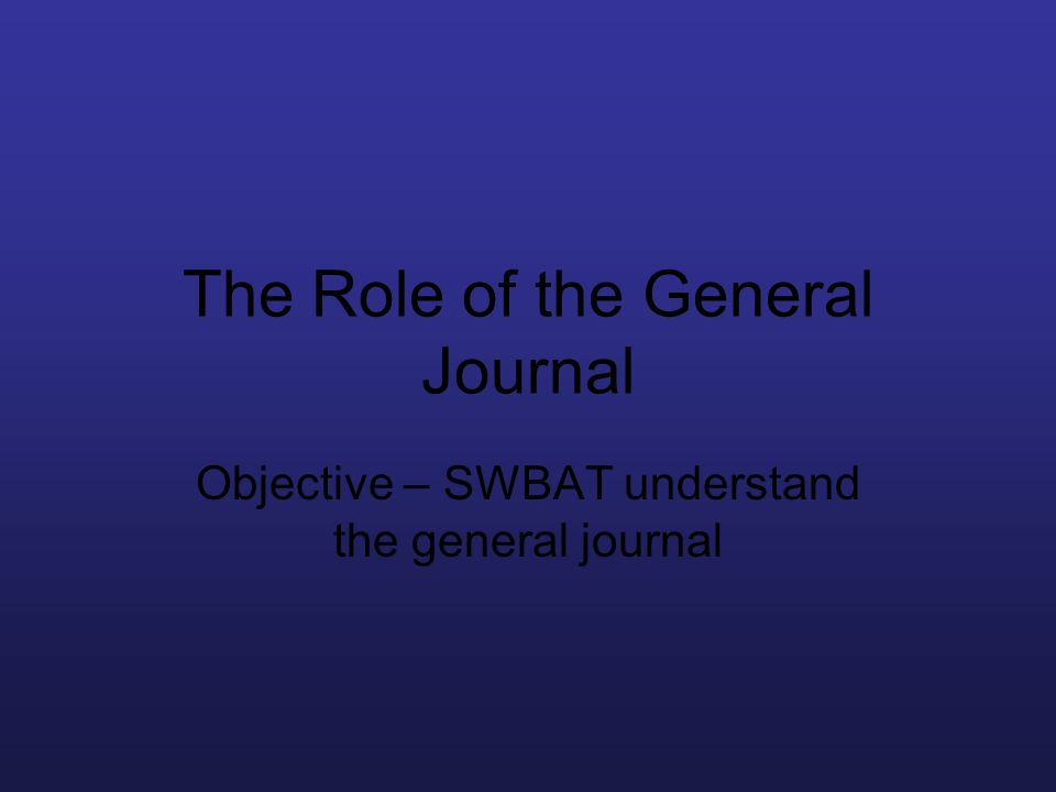 The Role of the General Journal Objective – SWBAT understand the general journal