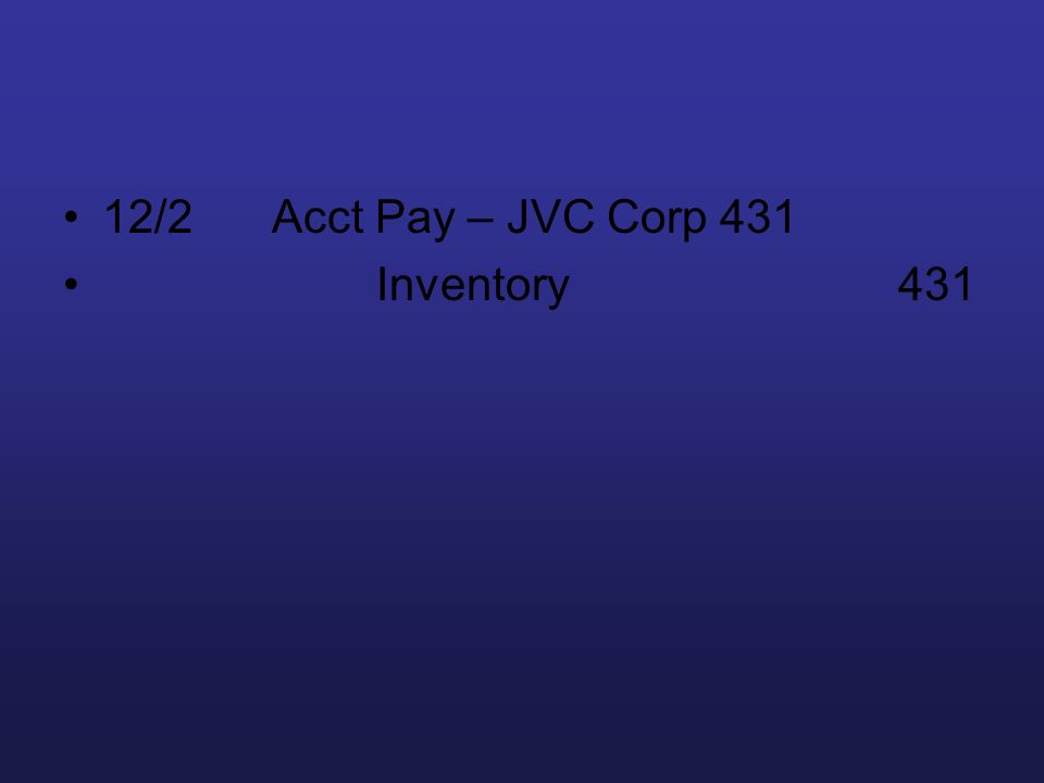 12/2Acct Pay – JVC Corp 431 Inventory 431