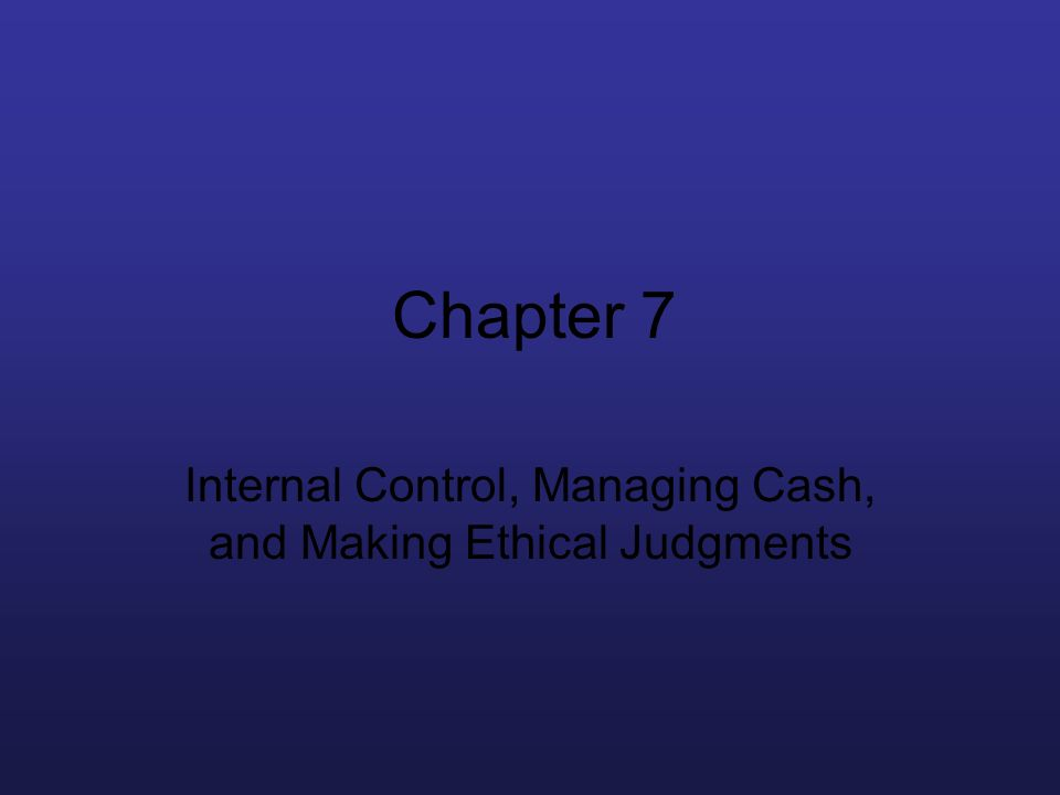 Chapter 7 Internal Control, Managing Cash, and Making Ethical Judgments
