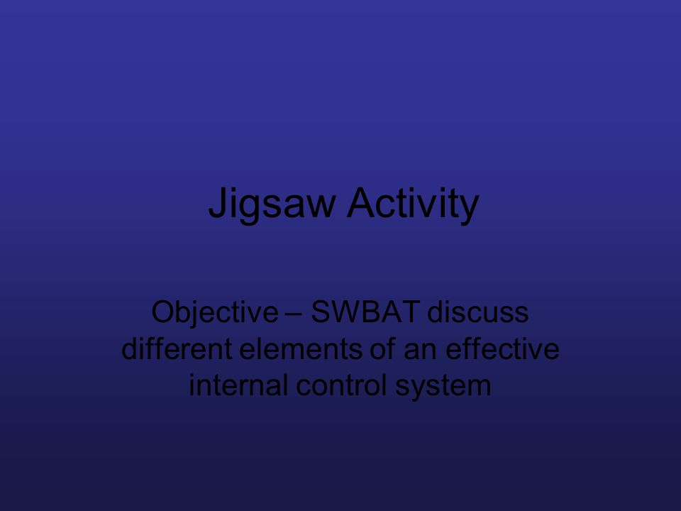 Jigsaw Activity Objective – SWBAT discuss different elements of an effective internal control system