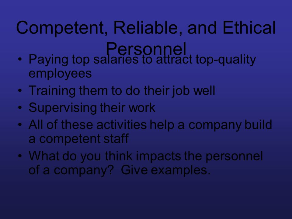 Competent, Reliable, and Ethical Personnel Paying top salaries to attract top-quality employees Training them to do their job well Supervising their w