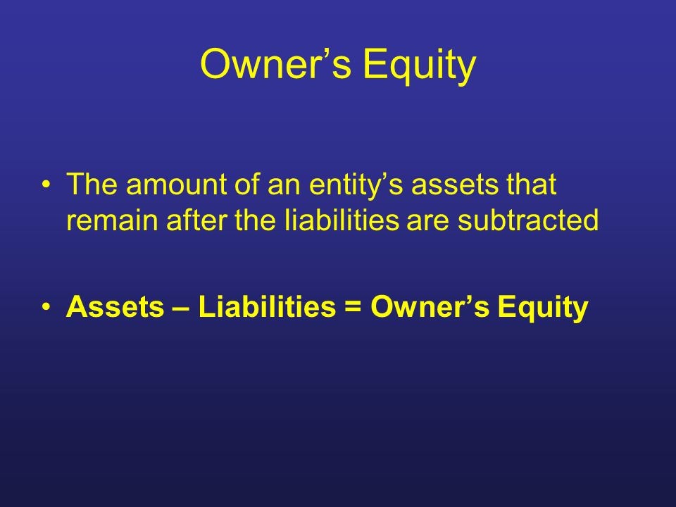 Owners Equity The amount of an entitys assets that remain after the liabilities are subtracted Assets – Liabilities = Owners Equity