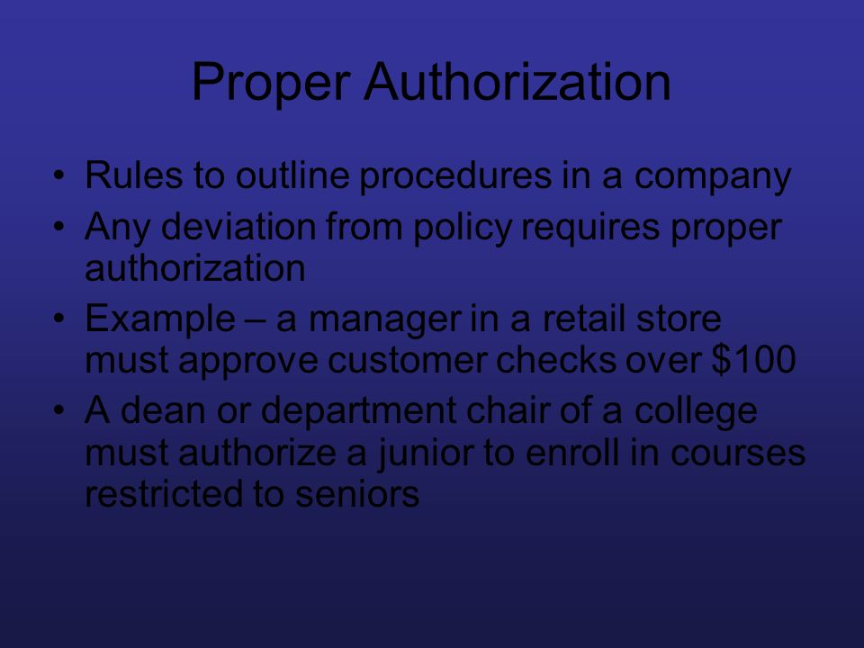 Proper Authorization Rules to outline procedures in a company Any deviation from policy requires proper authorization Example – a manager in a retail