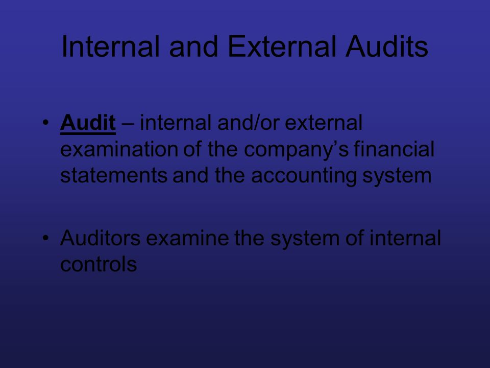 Internal and External Audits Audit – internal and/or external examination of the companys financial statements and the accounting system Auditors exam