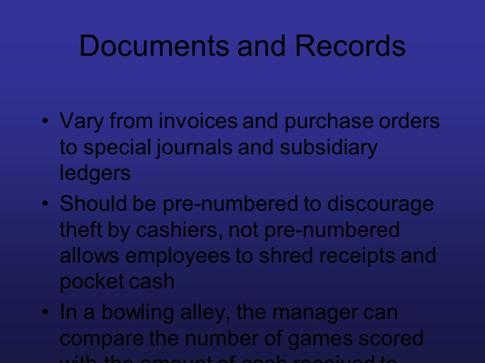 Documents and Records Vary from invoices and purchase orders to special journals and subsidiary ledgers Should be pre-numbered to discourage theft by