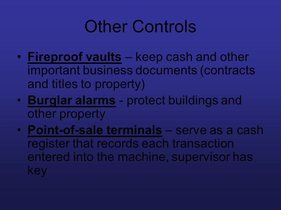 Other Controls Fireproof vaults – keep cash and other important business documents (contracts and titles to property) Burglar alarms - protect buildin