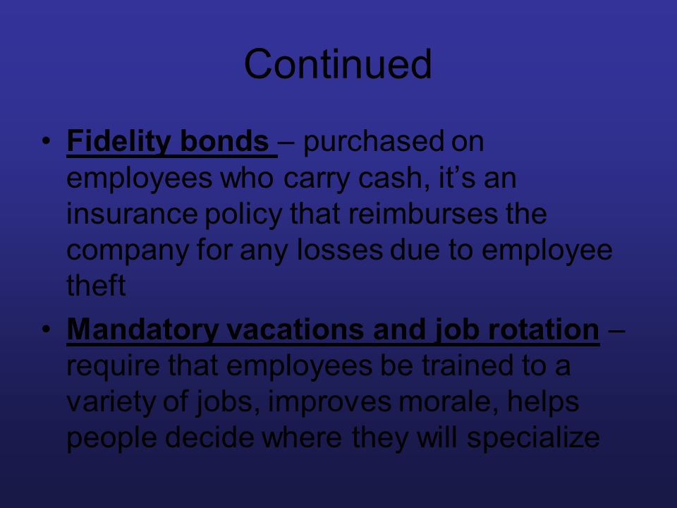 Continued Fidelity bonds – purchased on employees who carry cash, its an insurance policy that reimburses the company for any losses due to employee t