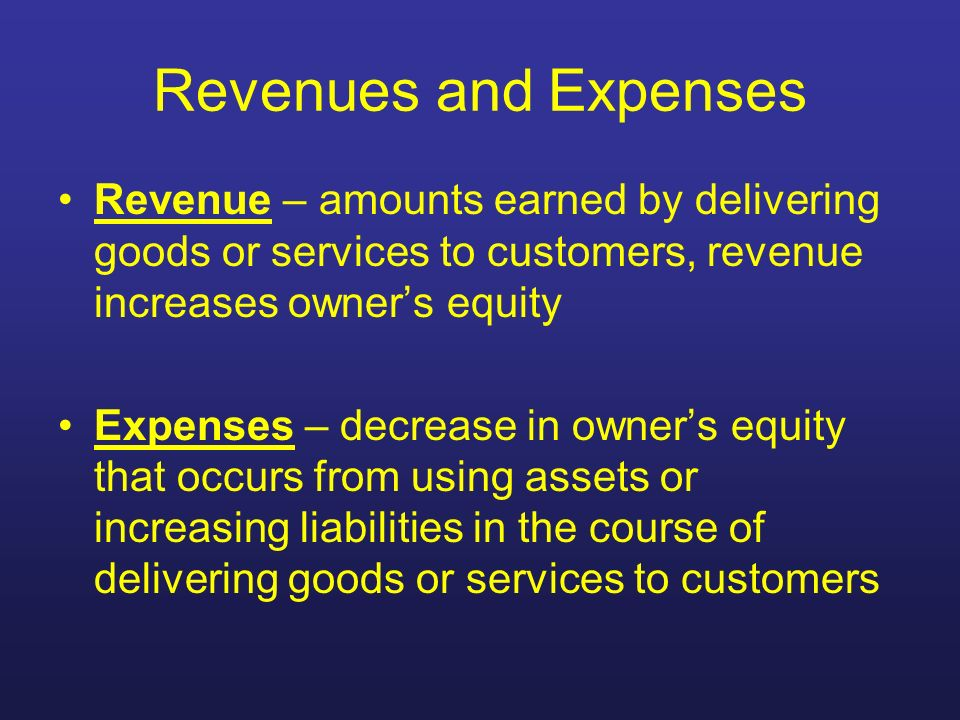 Revenues and Expenses Revenue – amounts earned by delivering goods or services to customers, revenue increases owners equity Expenses – decrease in ow
