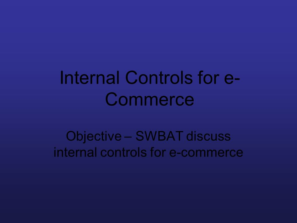 Internal Controls for e- Commerce Objective – SWBAT discuss internal controls for e-commerce