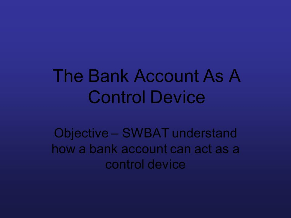The Bank Account As A Control Device Objective – SWBAT understand how a bank account can act as a control device