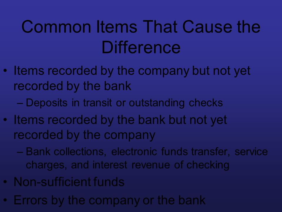Common Items That Cause the Difference Items recorded by the company but not yet recorded by the bank –Deposits in transit or outstanding checks Items
