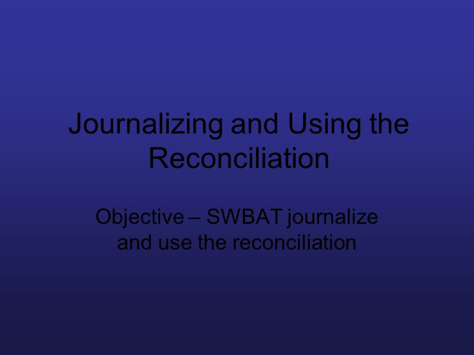 Journalizing and Using the Reconciliation Objective – SWBAT journalize and use the reconciliation