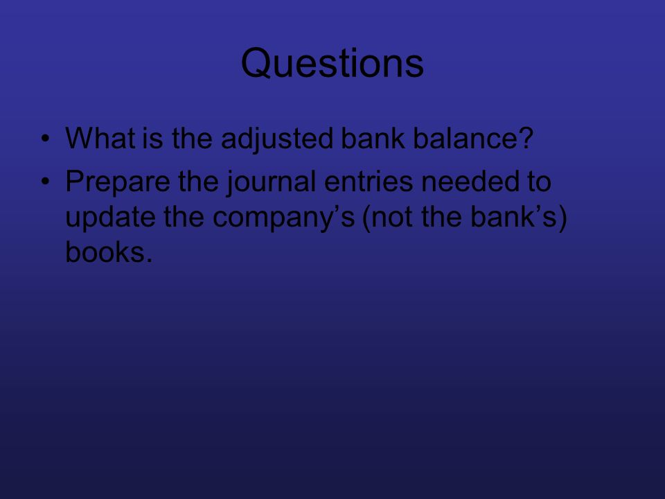 Questions What is the adjusted bank balance? Prepare the journal entries needed to update the companys (not the banks) books.