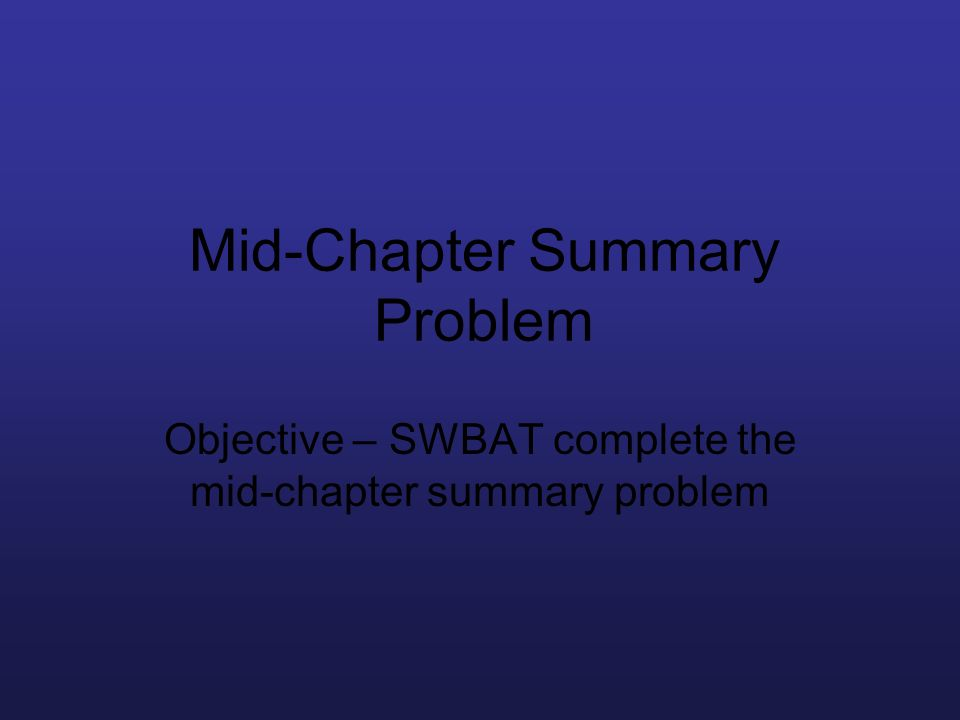 Mid-Chapter Summary Problem Objective – SWBAT complete the mid-chapter summary problem