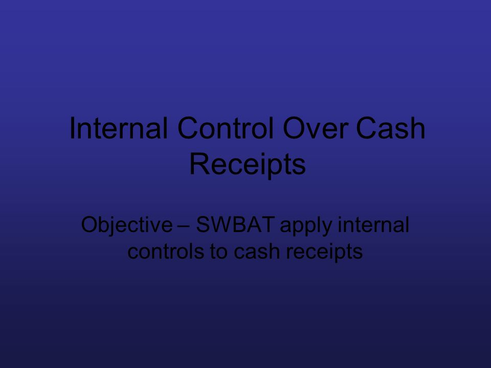 Internal Control Over Cash Receipts Objective – SWBAT apply internal controls to cash receipts
