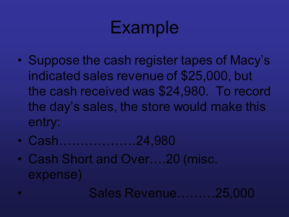 Example Suppose the cash register tapes of Macys indicated sales revenue of $25,000, but the cash received was $24,980. To record the days sales, the