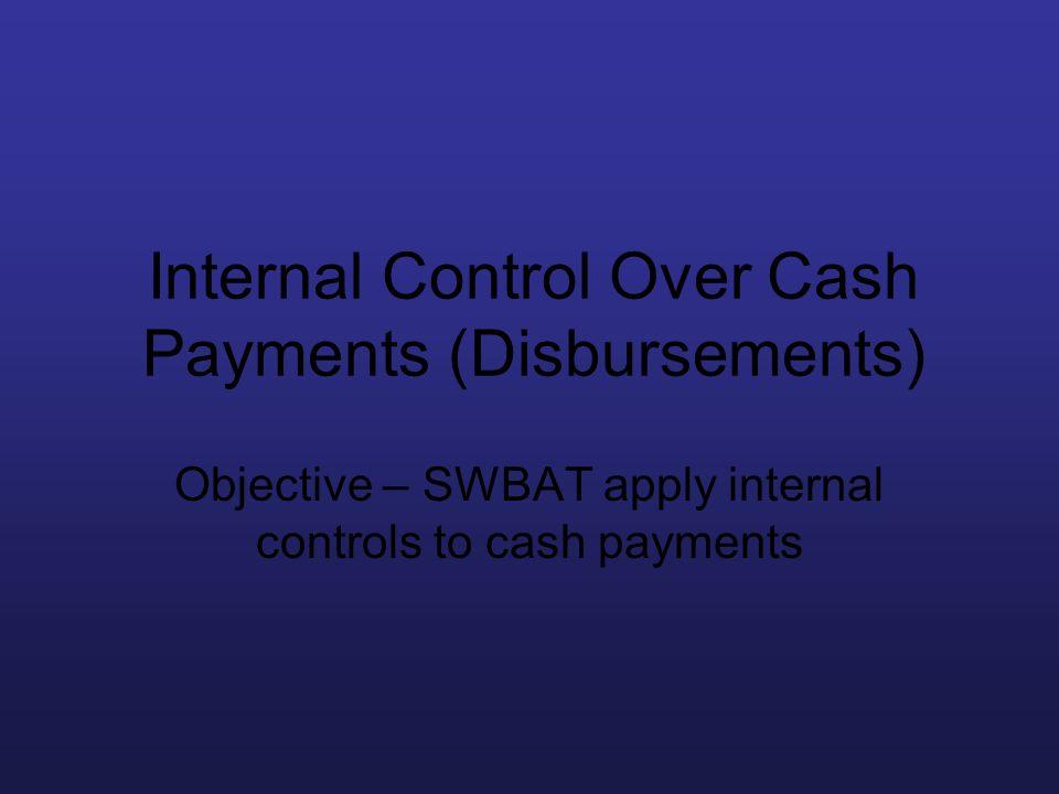 Internal Control Over Cash Payments (Disbursements) Objective – SWBAT apply internal controls to cash payments