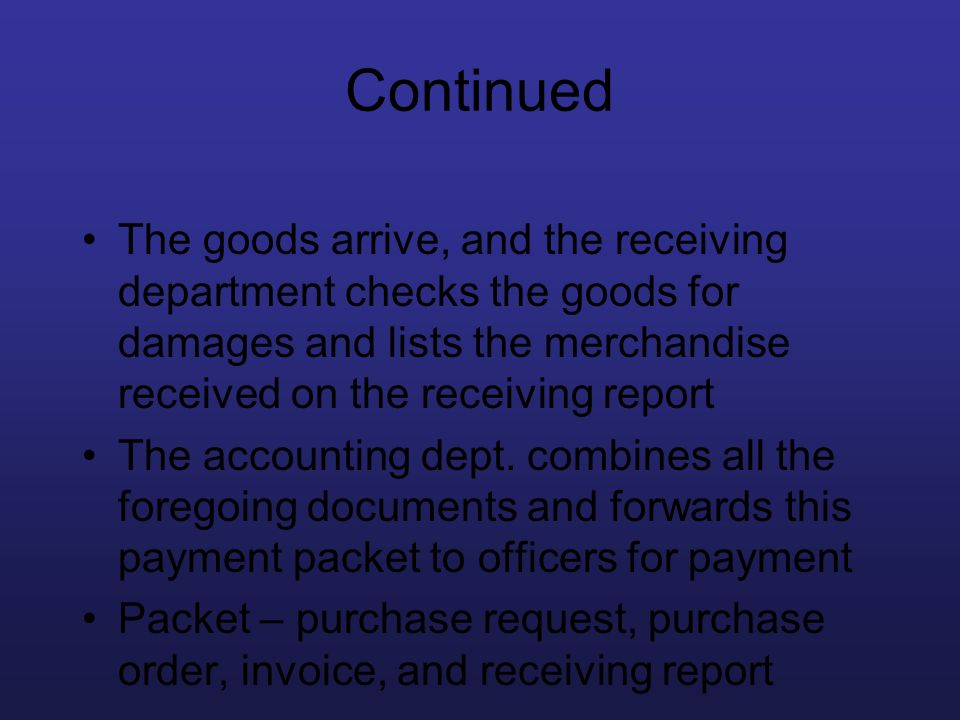 Continued The goods arrive, and the receiving department checks the goods for damages and lists the merchandise received on the receiving report The a