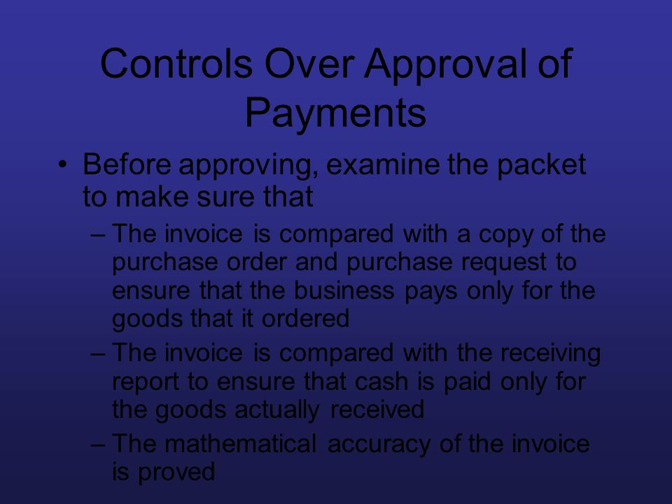Controls Over Approval of Payments Before approving, examine the packet to make sure that –The invoice is compared with a copy of the purchase order a