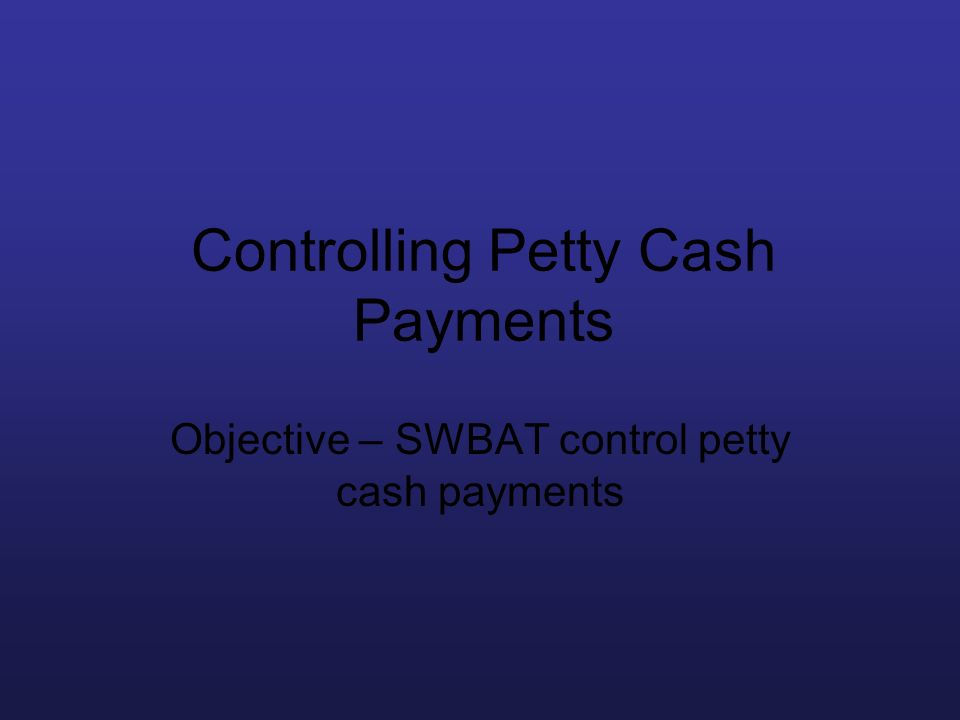 Controlling Petty Cash Payments Objective – SWBAT control petty cash payments