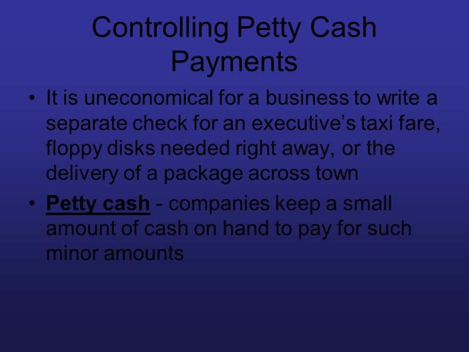 Controlling Petty Cash Payments It is uneconomical for a business to write a separate check for an executives taxi fare, floppy disks needed right awa