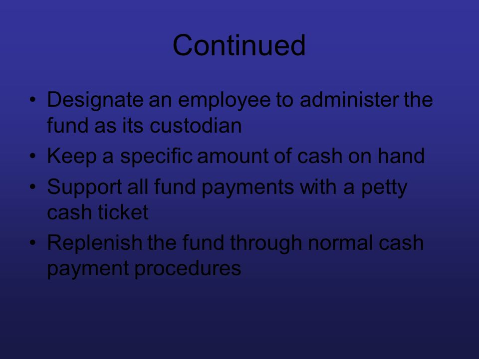 Continued Designate an employee to administer the fund as its custodian Keep a specific amount of cash on hand Support all fund payments with a petty