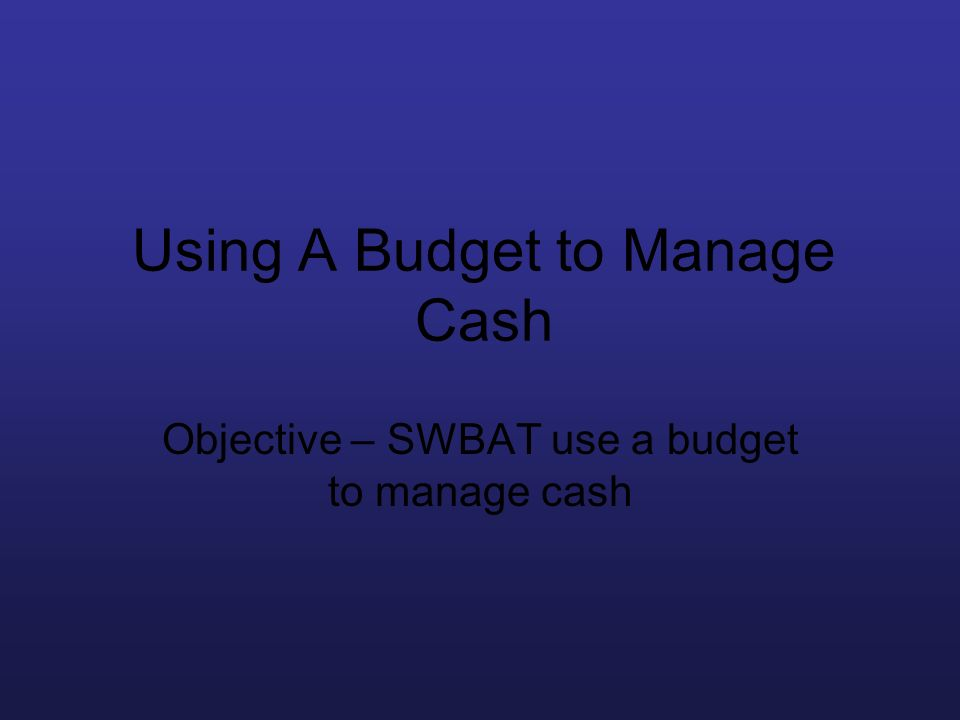 Using A Budget to Manage Cash Objective – SWBAT use a budget to manage cash
