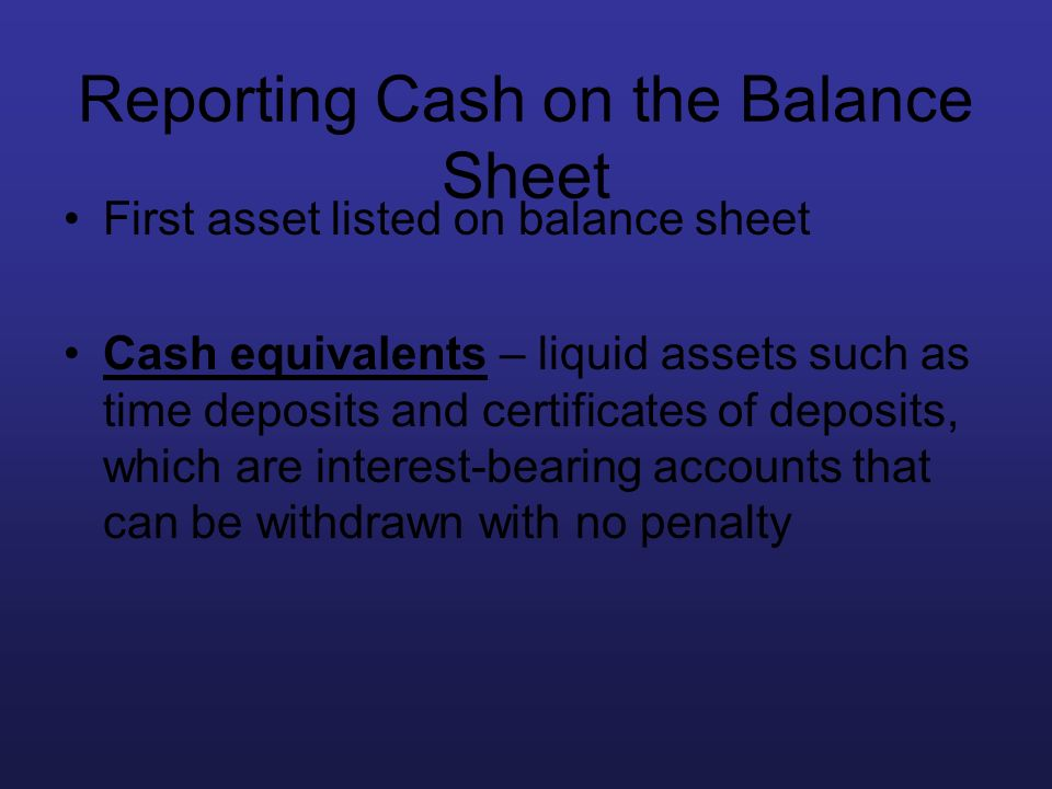 Reporting Cash on the Balance Sheet First asset listed on balance sheet Cash equivalents – liquid assets such as time deposits and certificates of dep