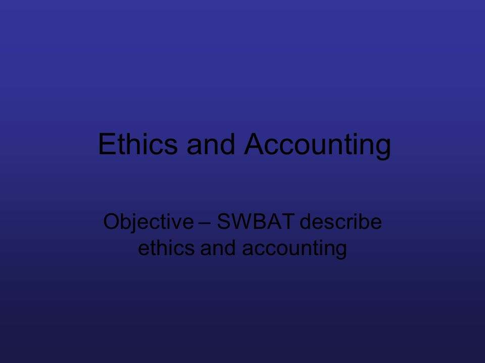 Ethics and Accounting Objective – SWBAT describe ethics and accounting
