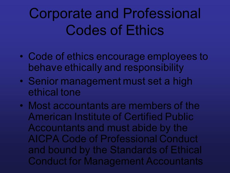 Corporate and Professional Codes of Ethics Code of ethics encourage employees to behave ethically and responsibility Senior management must set a high