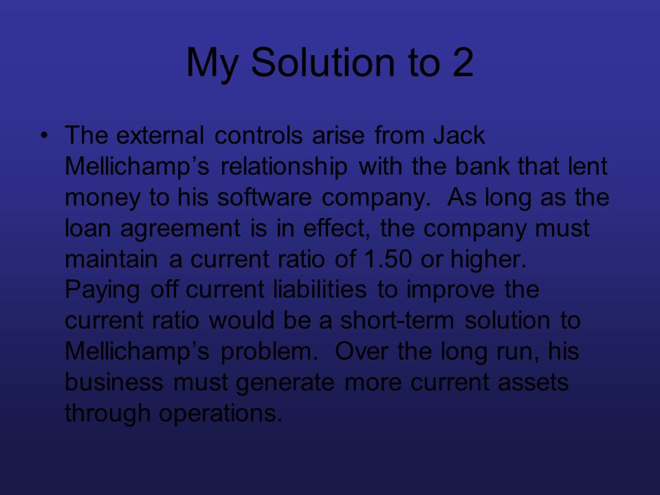 My Solution to 2 The external controls arise from Jack Mellichamps relationship with the bank that lent money to his software company. As long as the