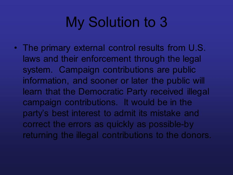 My Solution to 3 The primary external control results from U.S. laws and their enforcement through the legal system. Campaign contributions are public