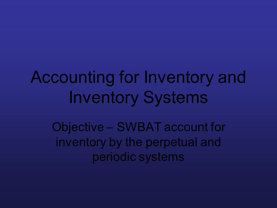 Accounting for Inventory and Inventory Systems Objective – SWBAT account for inventory by the perpetual and periodic systems