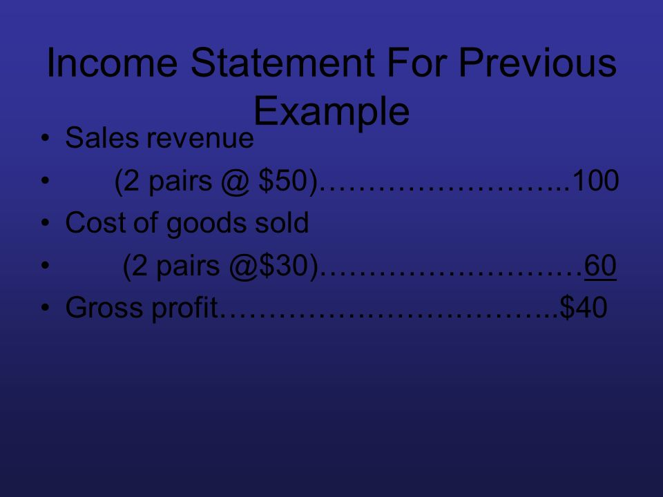 Income Statement For Previous Example Sales revenue (2 pairs @ $50)……………………..100 Cost of goods sold (2 pairs @$30)………………………60 Gross profit…………………………….