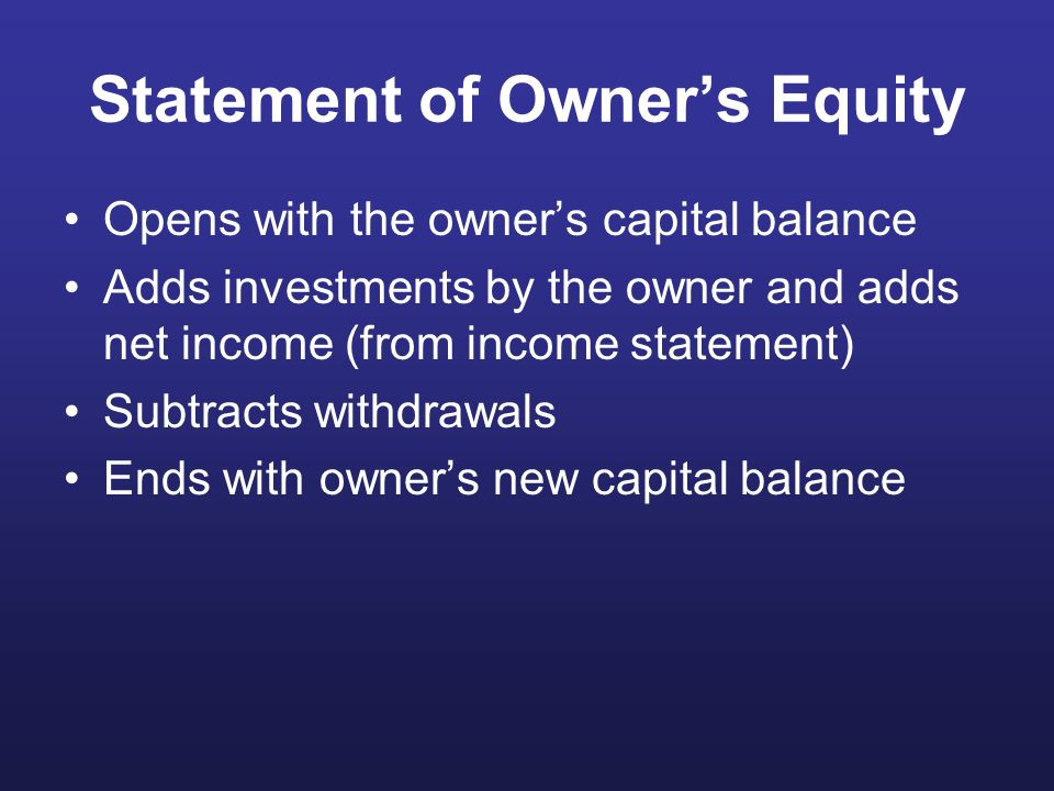 Statement of Owners Equity Opens with the owners capital balance Adds investments by the owner and adds net income (from income statement) Subtracts w