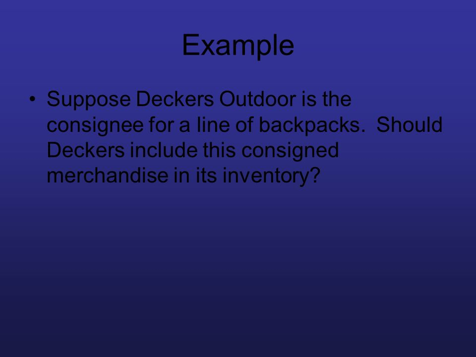 Example Suppose Deckers Outdoor is the consignee for a line of backpacks. Should Deckers include this consigned merchandise in its inventory?