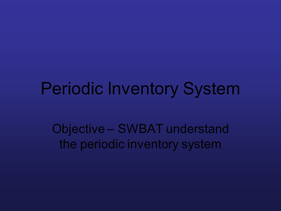 Periodic Inventory System Objective – SWBAT understand the periodic inventory system