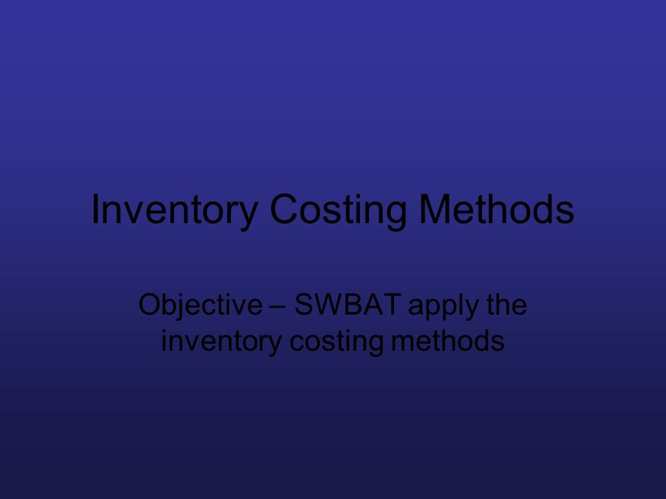 Inventory Costing Methods Objective – SWBAT apply the inventory costing methods