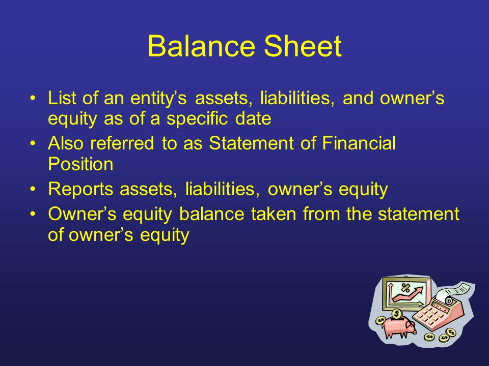 Balance Sheet List of an entitys assets, liabilities, and owners equity as of a specific date Also referred to as Statement of Financial Position Repo