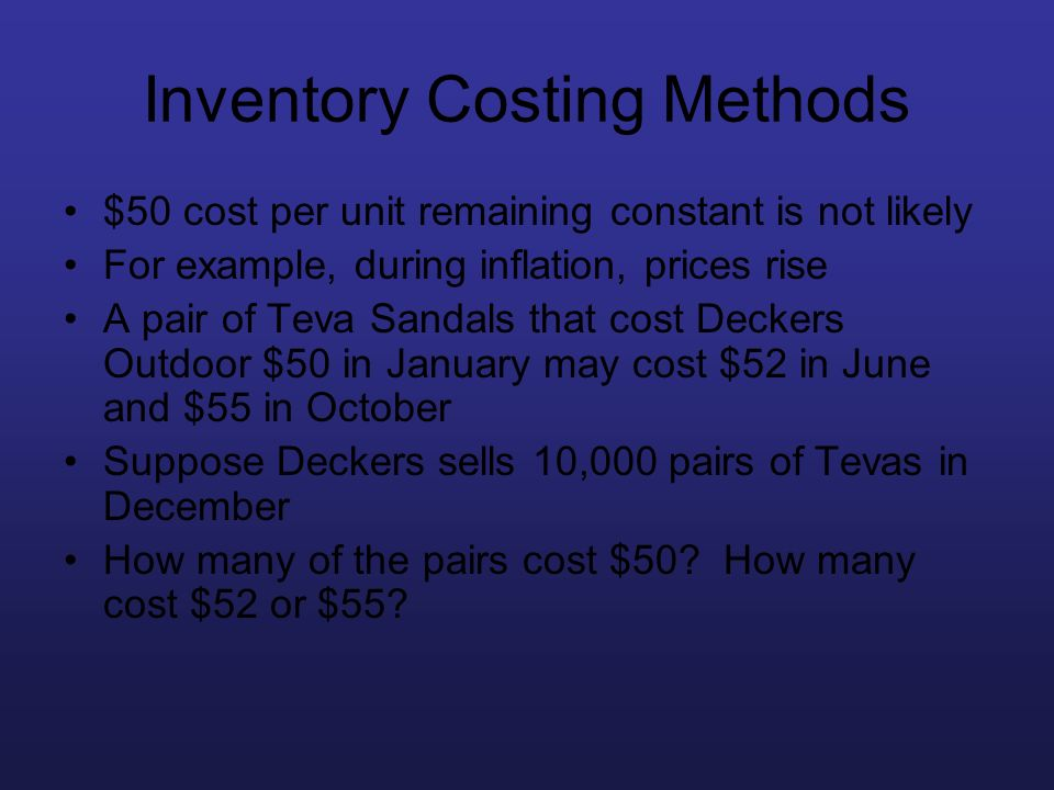 Inventory Costing Methods $50 cost per unit remaining constant is not likely For example, during inflation, prices rise A pair of Teva Sandals that co