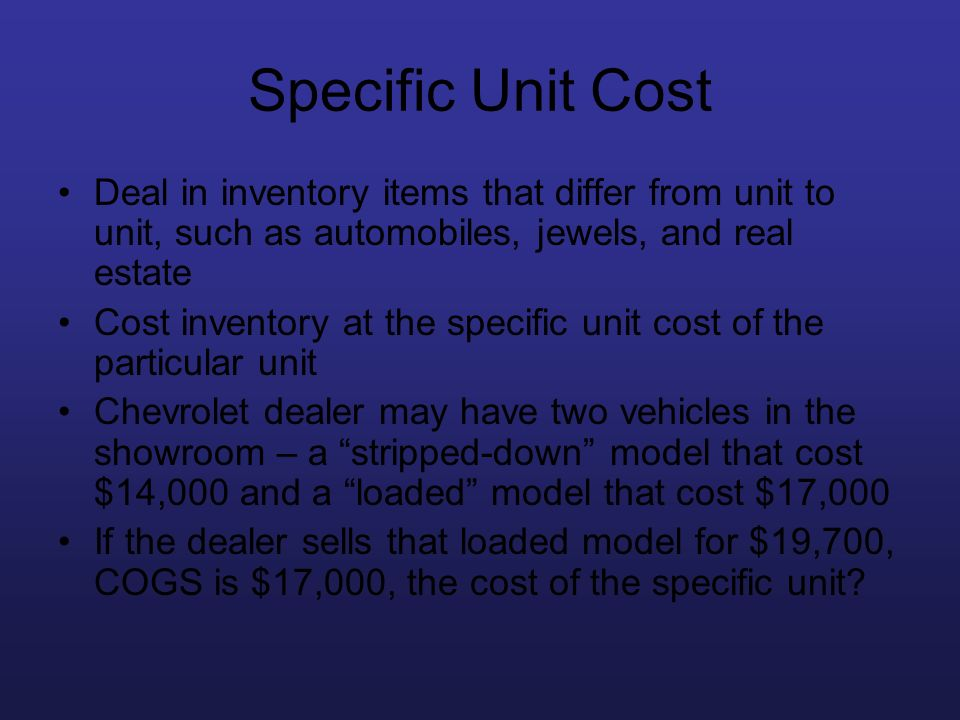 Specific Unit Cost Deal in inventory items that differ from unit to unit, such as automobiles, jewels, and real estate Cost inventory at the specific