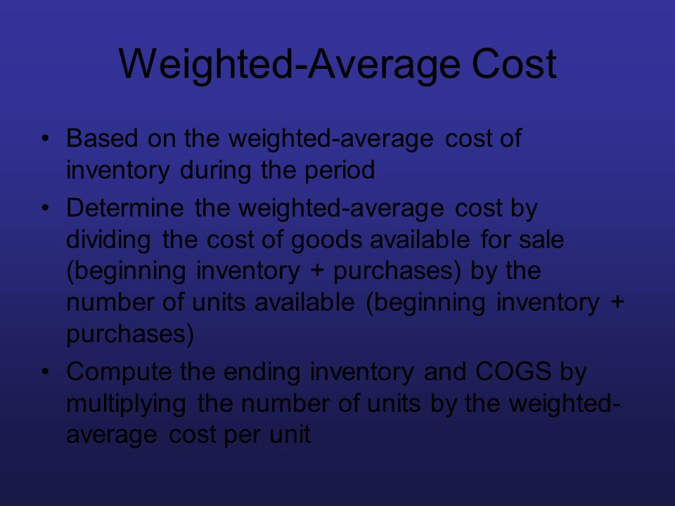 Weighted-Average Cost Based on the weighted-average cost of inventory during the period Determine the weighted-average cost by dividing the cost of go