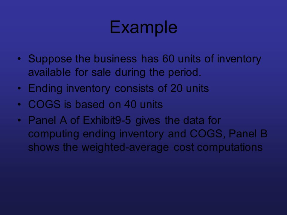 Example Suppose the business has 60 units of inventory available for sale during the period. Ending inventory consists of 20 units COGS is based on 40