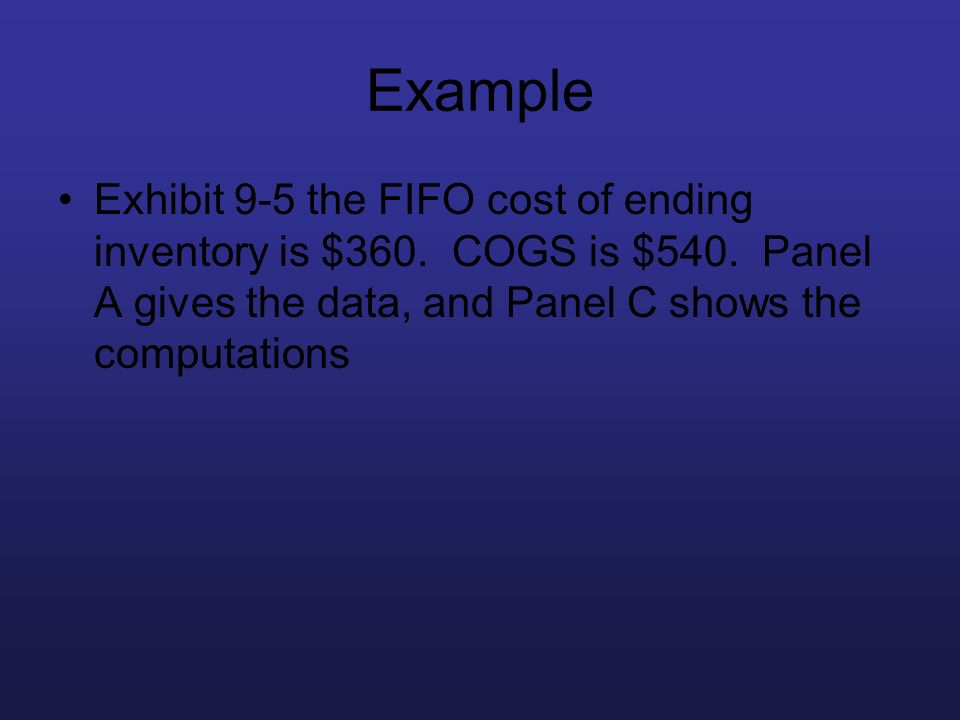 Example Exhibit 9-5 the FIFO cost of ending inventory is $360. COGS is $540. Panel A gives the data, and Panel C shows the computations
